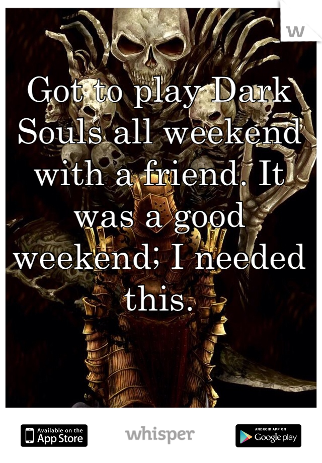 Got to play Dark Souls all weekend with a friend. It was a good weekend; I needed this.