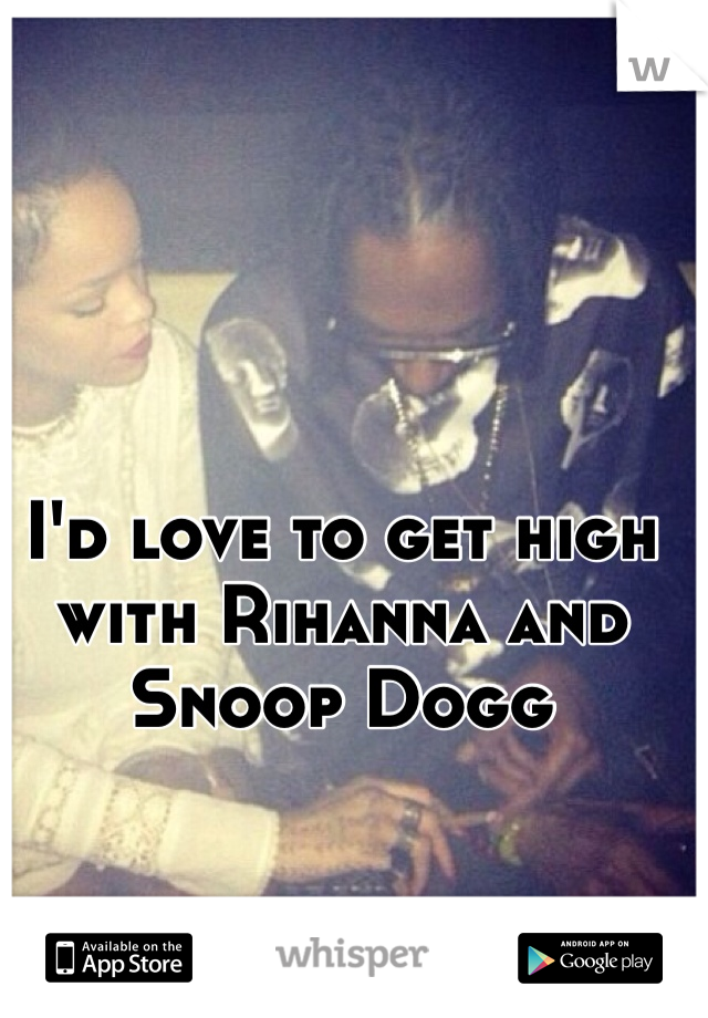 I'd love to get high with Rihanna and Snoop Dogg
