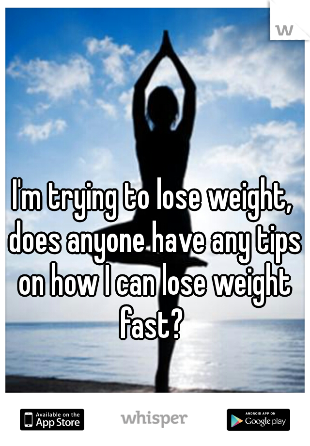 I'm trying to lose weight, does anyone have any tips on how I can lose weight fast?