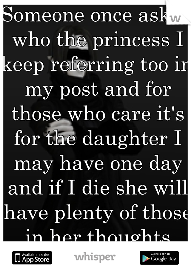 Someone once asked who the princess I keep referring too in my post and for those who care it's for the daughter I may have one day and if I die she will have plenty of those in her thoughts