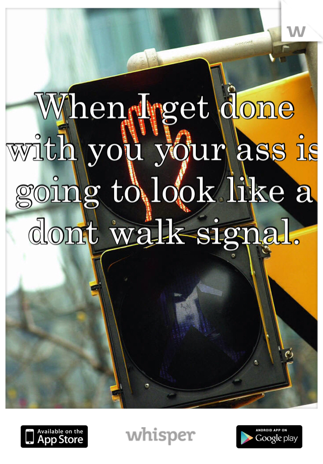 When I get done with you your ass is going to look like a  dont walk signal.