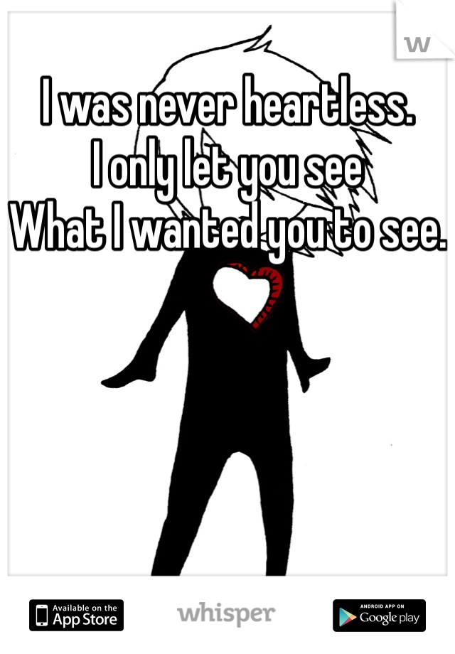 I was never heartless. I only let you see  What I wanted you to see.