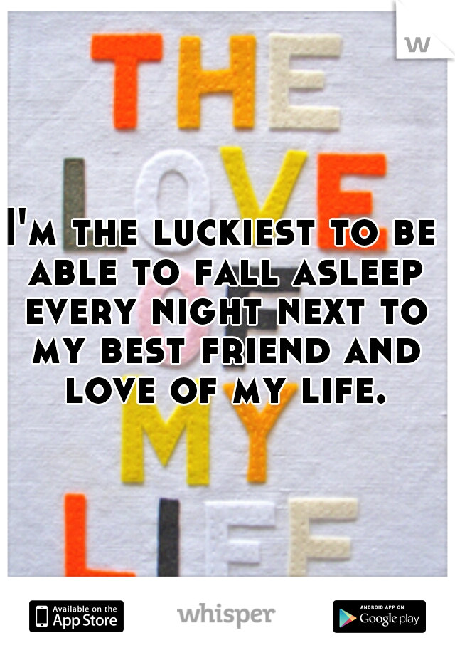 I'm the luckiest to be able to fall asleep every night next to my best friend and love of my life.