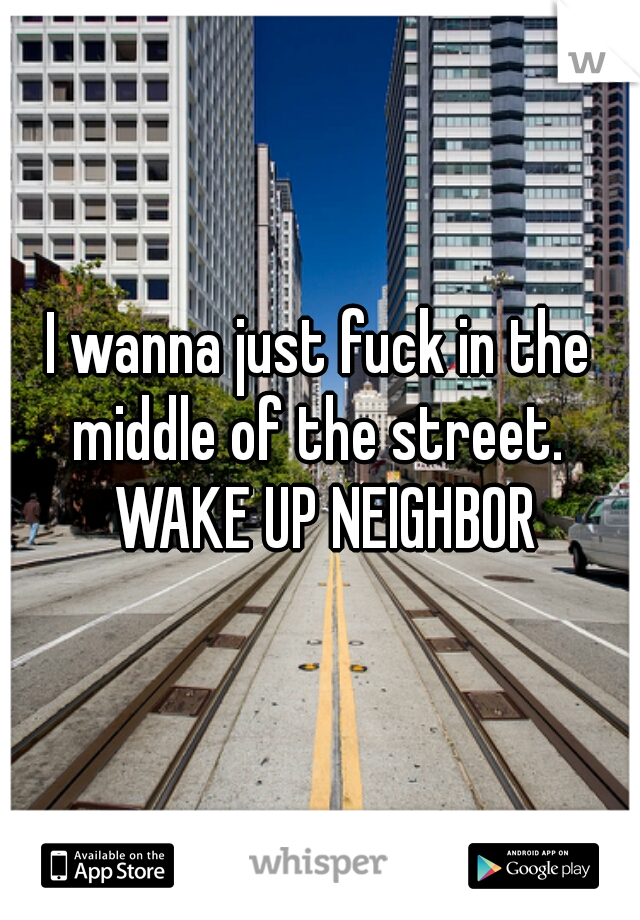 I wanna just fuck in the middle of the street.  WAKE UP NEIGHBOR