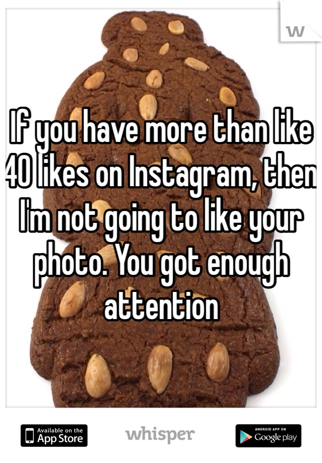 If you have more than like 40 likes on Instagram, then I'm not going to like your photo. You got enough attention
