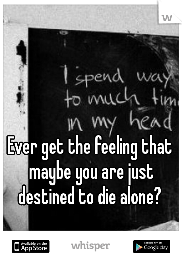 Ever get the feeling that maybe you are just destined to die alone?