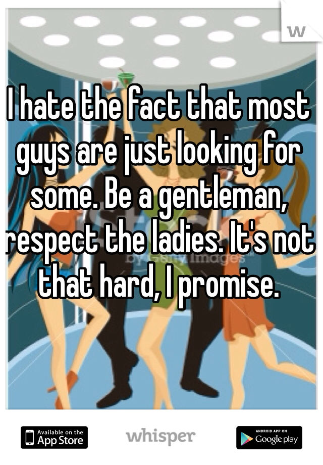 I hate the fact that most guys are just looking for some. Be a gentleman, respect the ladies. It's not that hard, I promise.