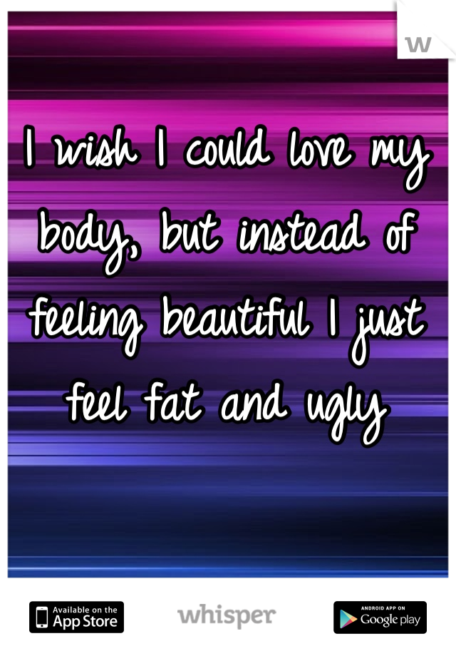 I wish I could love my body, but instead of feeling beautiful I just feel fat and ugly
