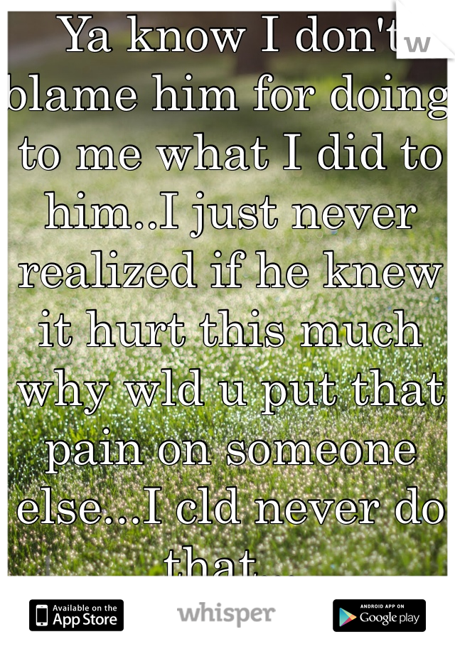 Ya know I don't blame him for doing to me what I did to him..I just never realized if he knew it hurt this much why wld u put that pain on someone else...I cld never do that...