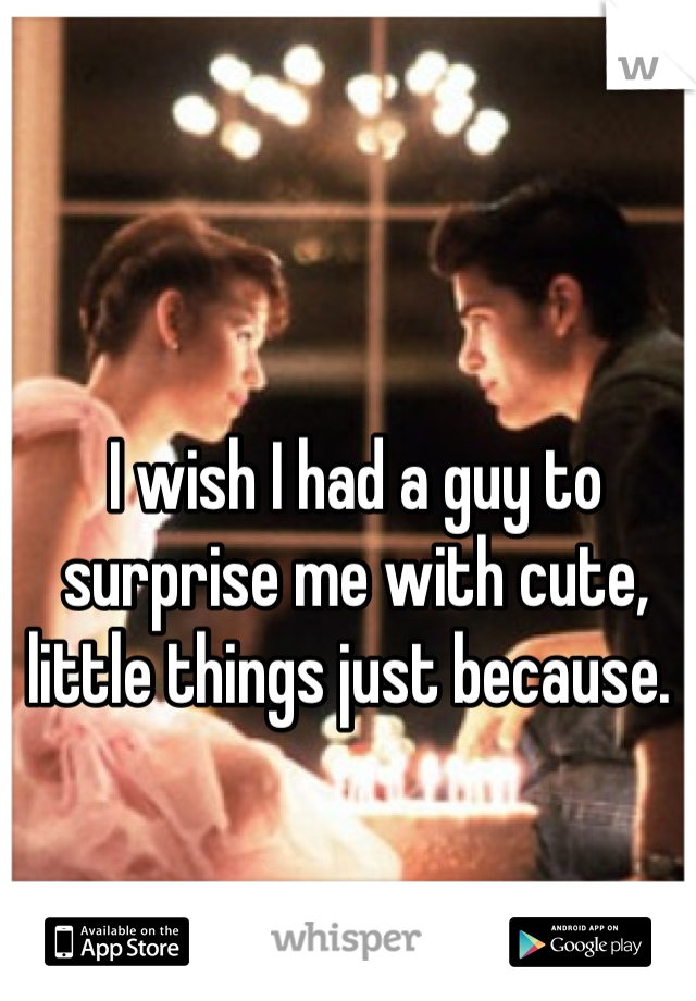 I wish I had a guy to surprise me with cute, little things just because.
