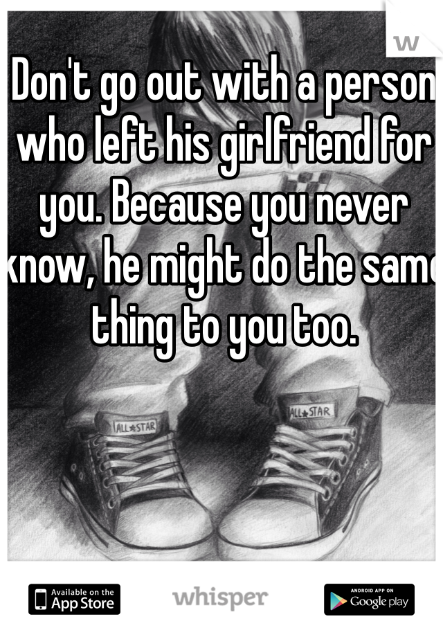 Don't go out with a person who left his girlfriend for you. Because you never know, he might do the same thing to you too.