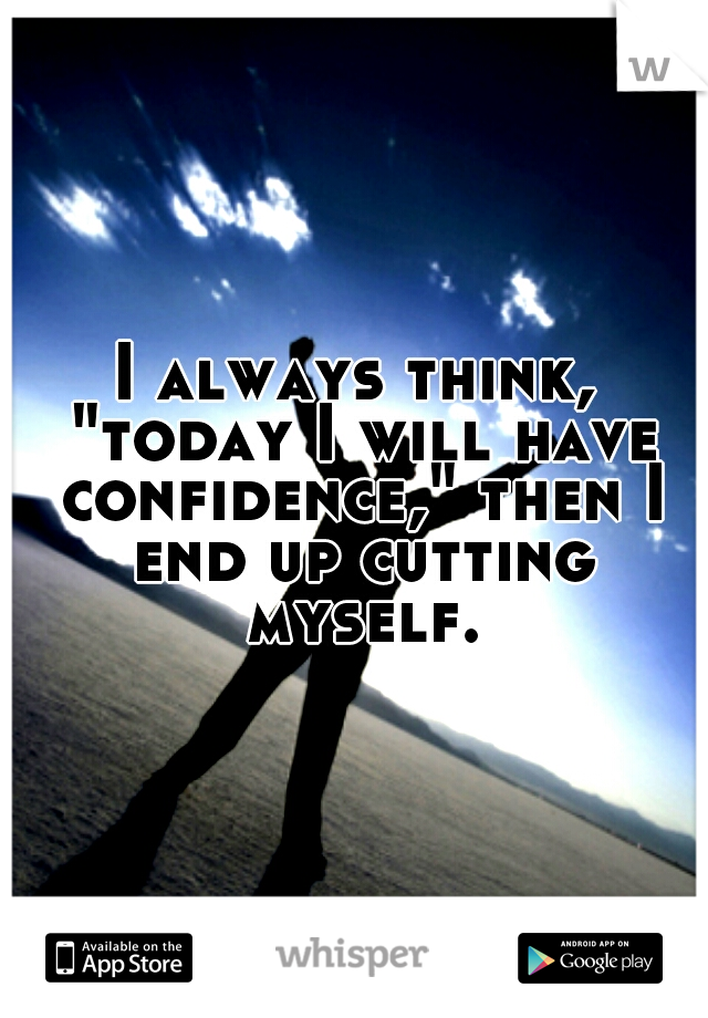 "I always think, ""today I will have confidence,"" then I end up cutting myself."