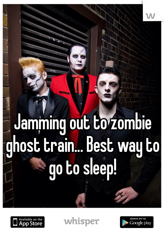 Jamming out to zombie ghost train... Best way to go to sleep!