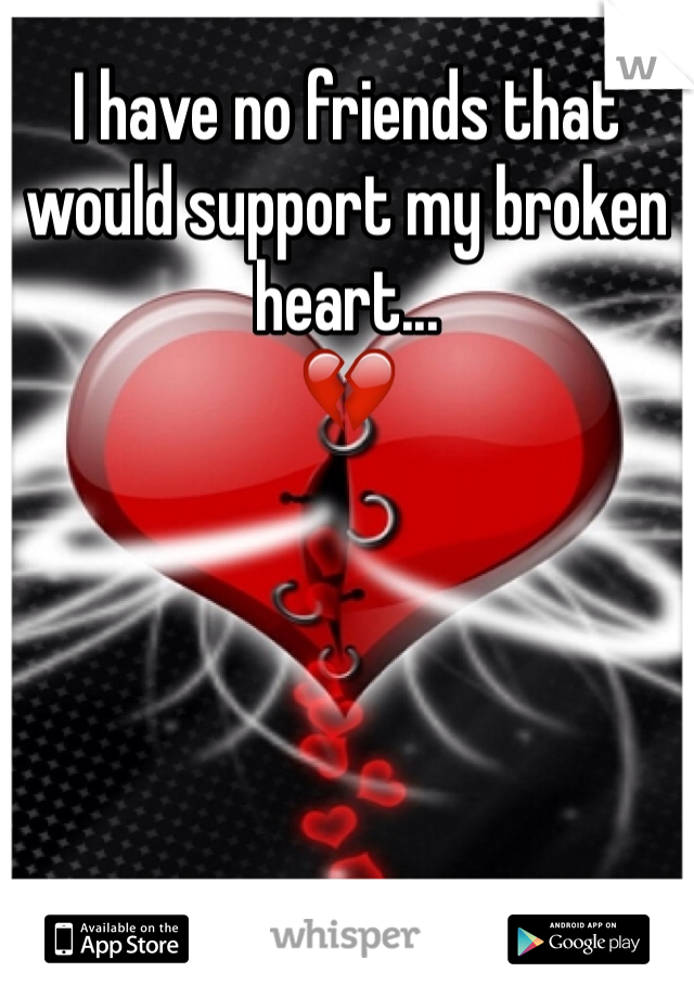 I have no friends that would support my broken heart... 💔