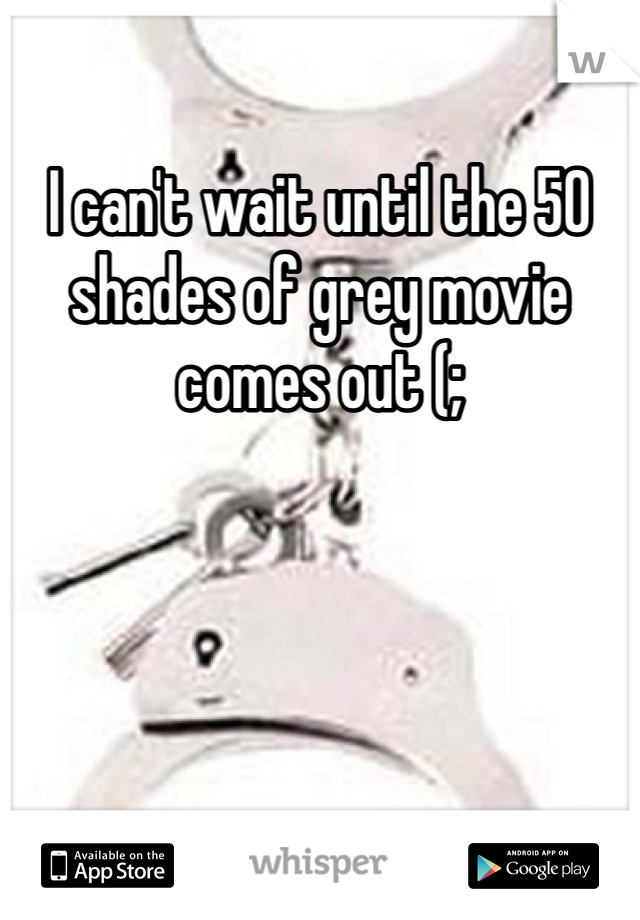 I can't wait until the 50 shades of grey movie comes out (;