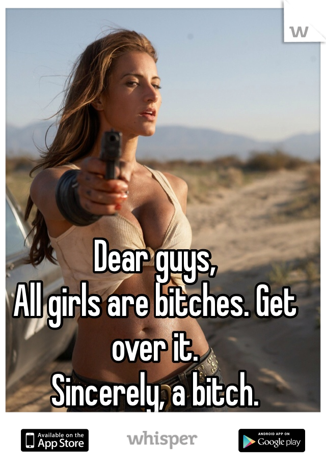 Dear guys,  All girls are bitches. Get over it.  Sincerely, a bitch.