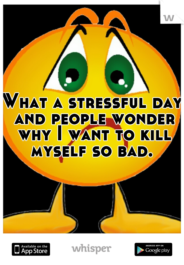 What a stressful day and people wonder why I want to kill myself so bad.