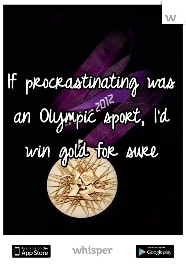 If procrastinating was an Olympic sport, I'd win gold for sure