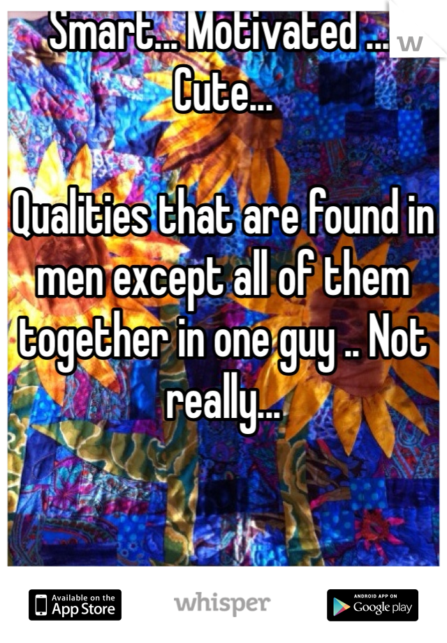 Smart... Motivated .... Cute...   Qualities that are found in men except all of them together in one guy .. Not really...