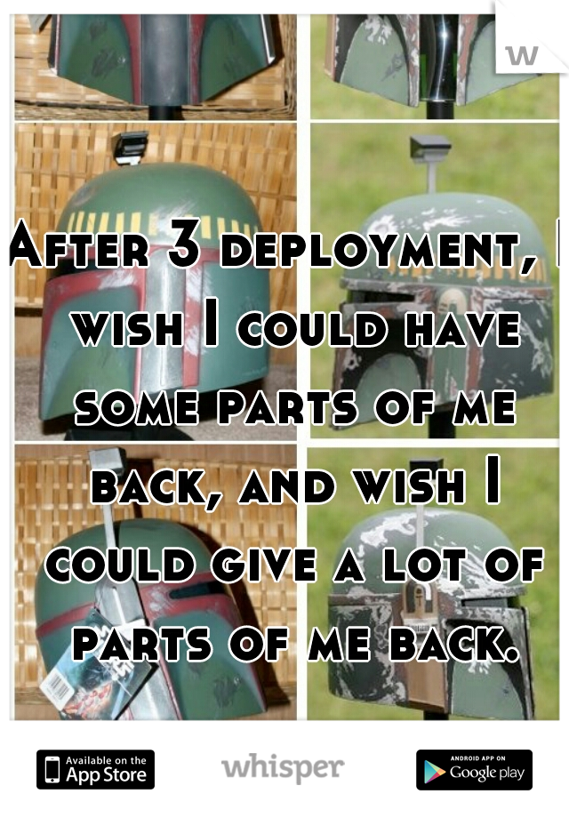 After 3 deployment, I wish I could have some parts of me back, and wish I could give a lot of parts of me back.