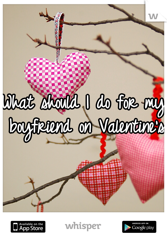 What should I do for my boyfriend on Valentine's?