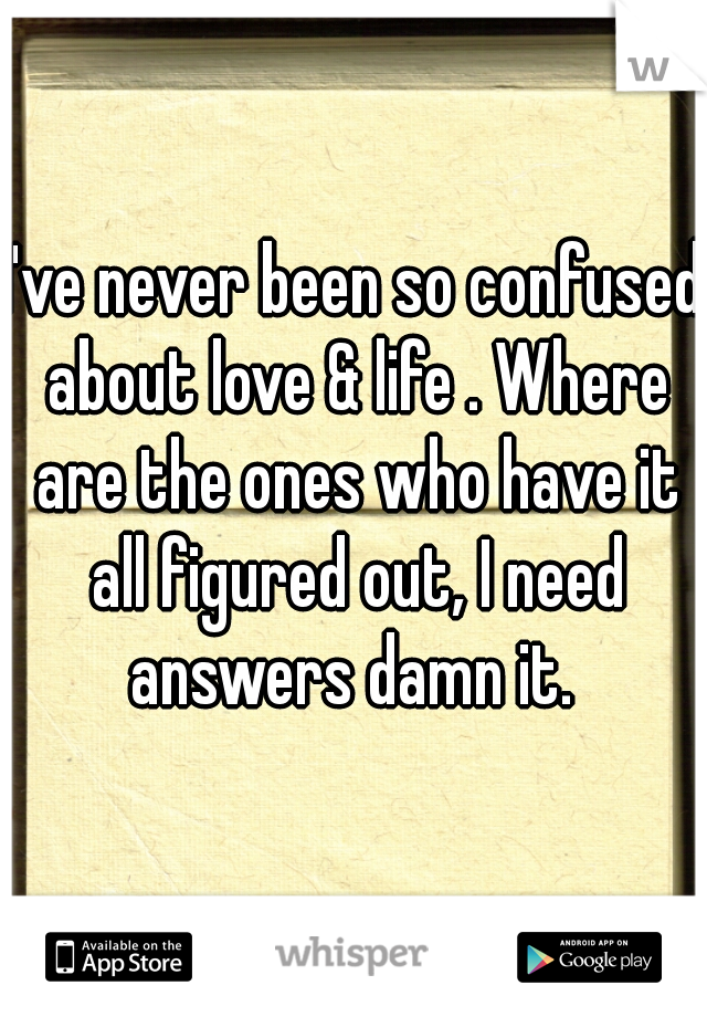 I've never been so confused about love & life . Where are the ones who have it all figured out, I need answers damn it.