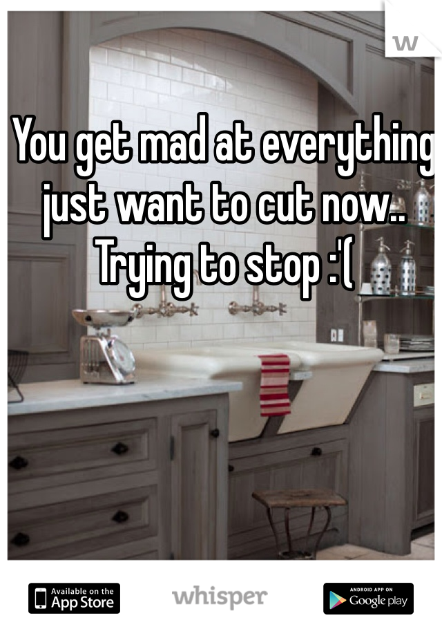 You get mad at everything just want to cut now.. Trying to stop :'(