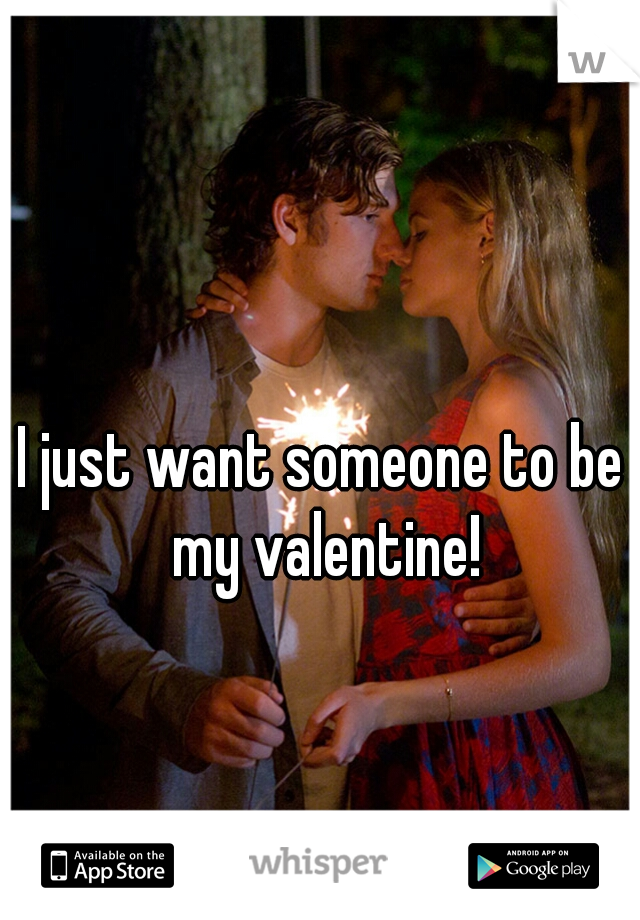 I just want someone to be my valentine!