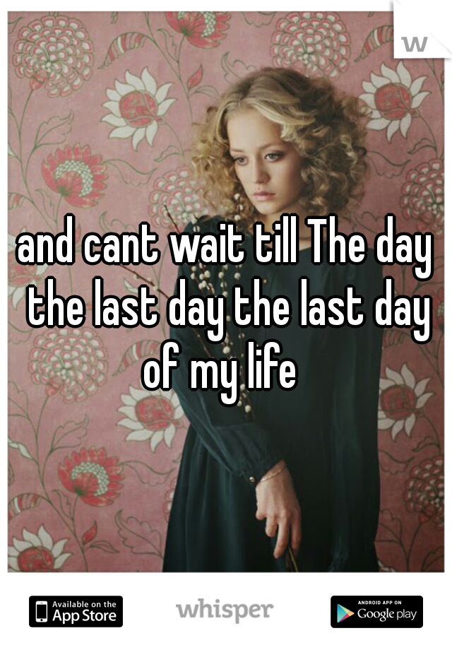 and cant wait till The day the last day the last day of my life