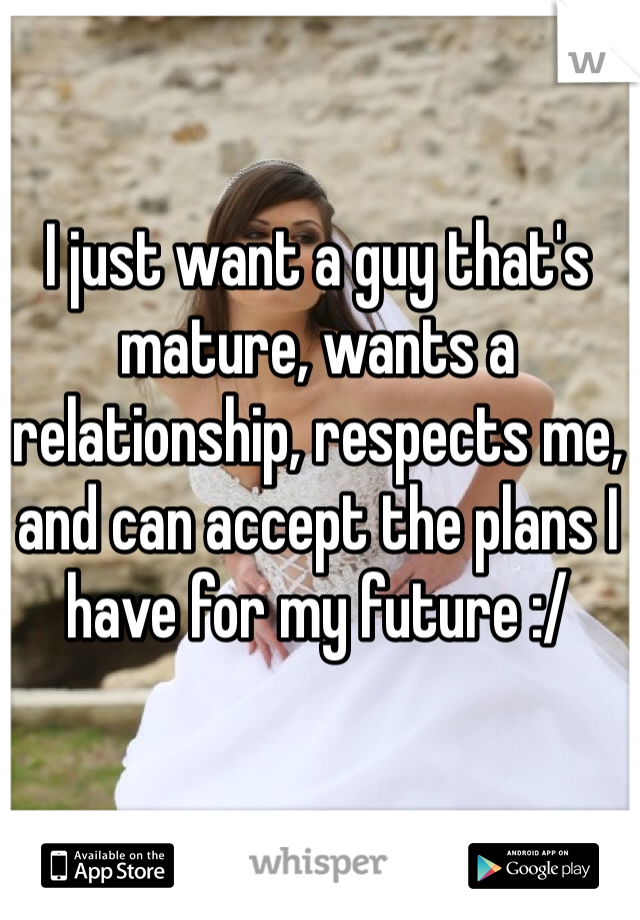 I just want a guy that's mature, wants a relationship, respects me, and can accept the plans I have for my future :/