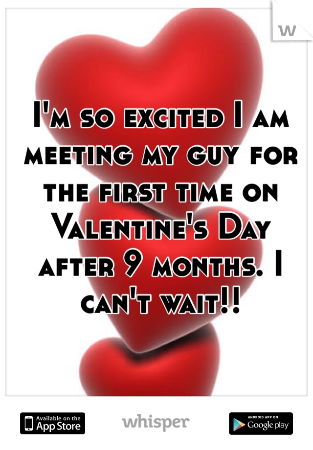 I'm so excited I am meeting my guy for the first time on Valentine's Day after 9 months. I can't wait!!