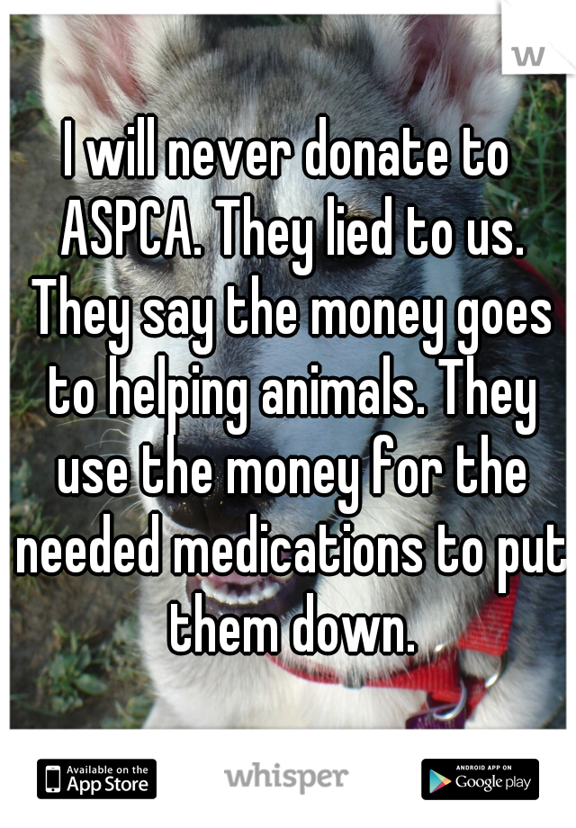 I will never donate to ASPCA. They lied to us. They say the money goes to helping animals. They use the money for the needed medications to put them down.