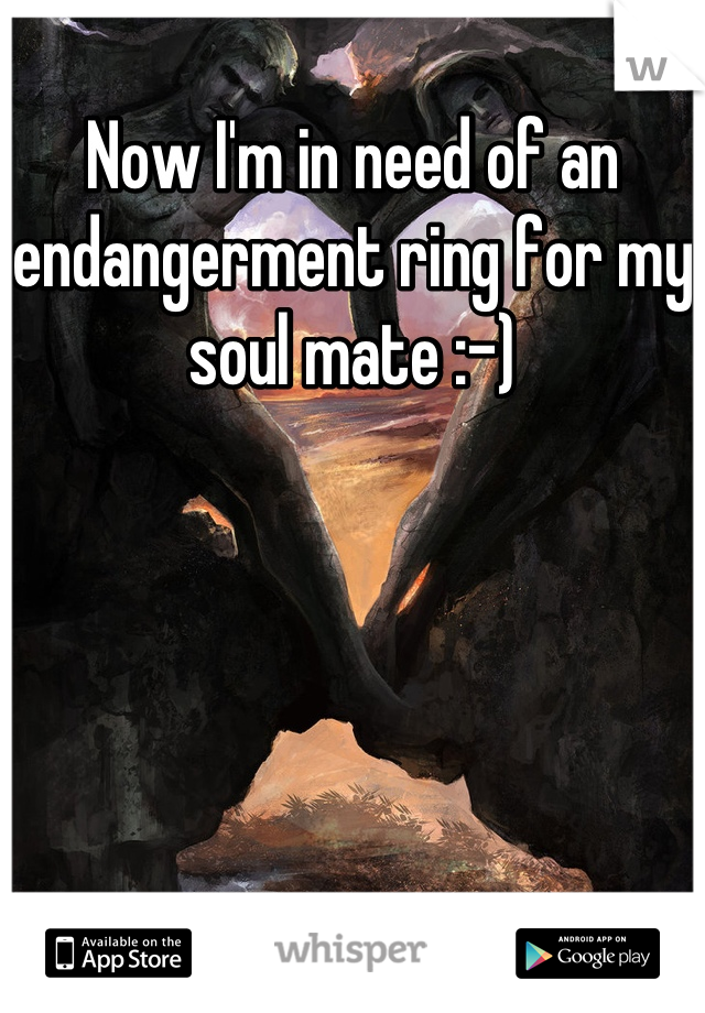 Now I'm in need of an endangerment ring for my soul mate :-)