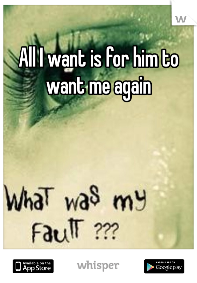 All I want is for him to want me again