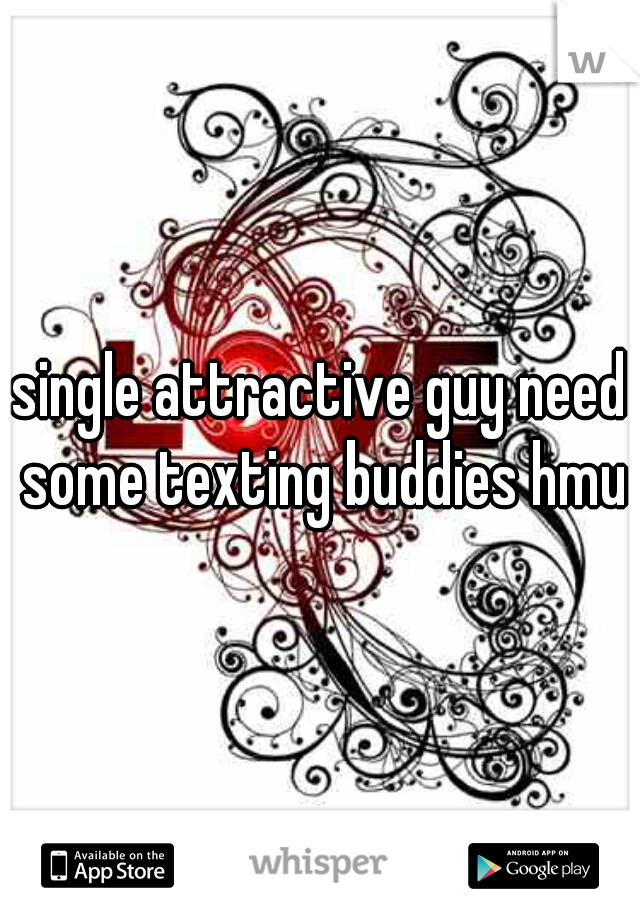 single attractive guy need some texting buddies hmu