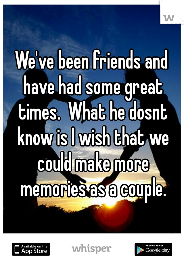 We've been friends and have had some great times.  What he dosnt know is I wish that we could make more memories as a couple.