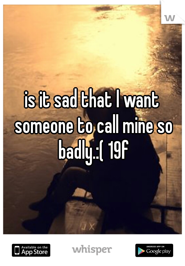 is it sad that I want someone to call mine so badly.:( 19f