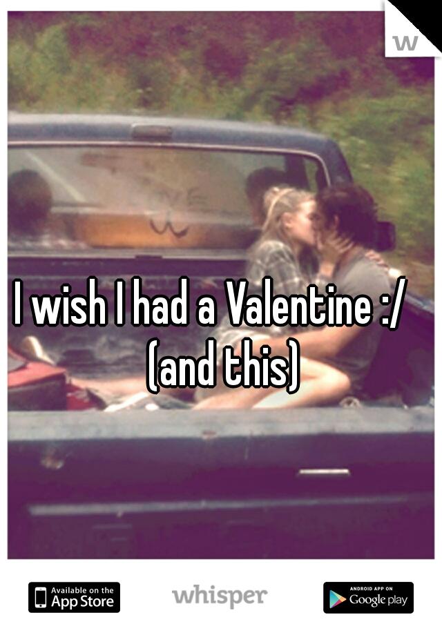 I wish I had a Valentine :/   (and this)