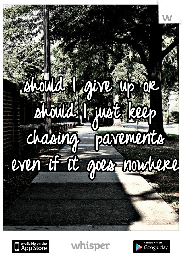 should I give up or should I just keep chasing  pavements even if it goes nowhere