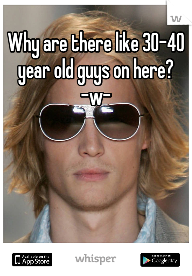 Why are there like 30-40 year old guys on here?      -w-
