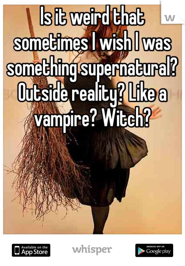 Is it weird that sometimes I wish I was something supernatural? Outside reality? Like a vampire? Witch?