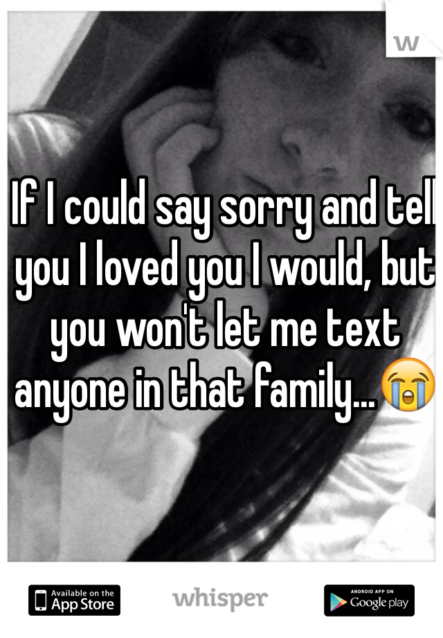 If I could say sorry and tell you I loved you I would, but you won't let me text anyone in that family...😭