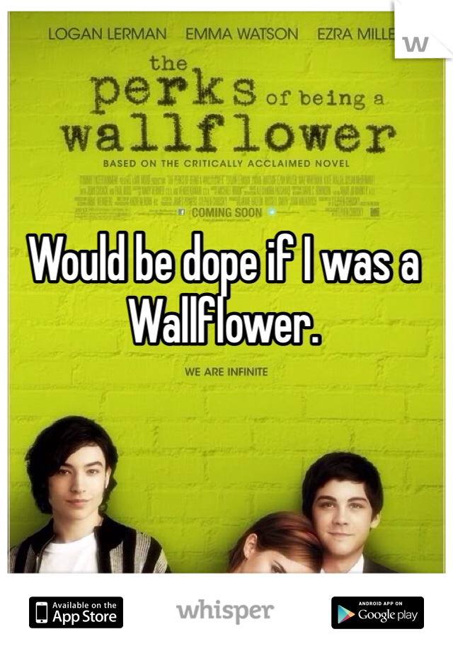 Would be dope if I was a Wallflower.