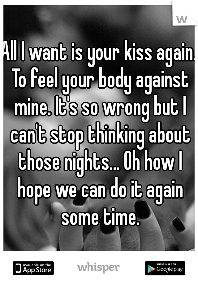 All I want is your kiss again. To feel your body against mine. It's so wrong but I can't stop thinking about those nights... Oh how I hope we can do it again some time.
