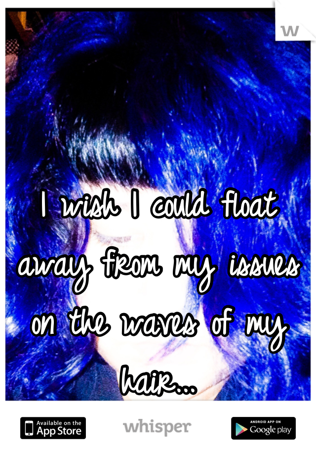 I wish I could float away from my issues on the waves of my hair...
