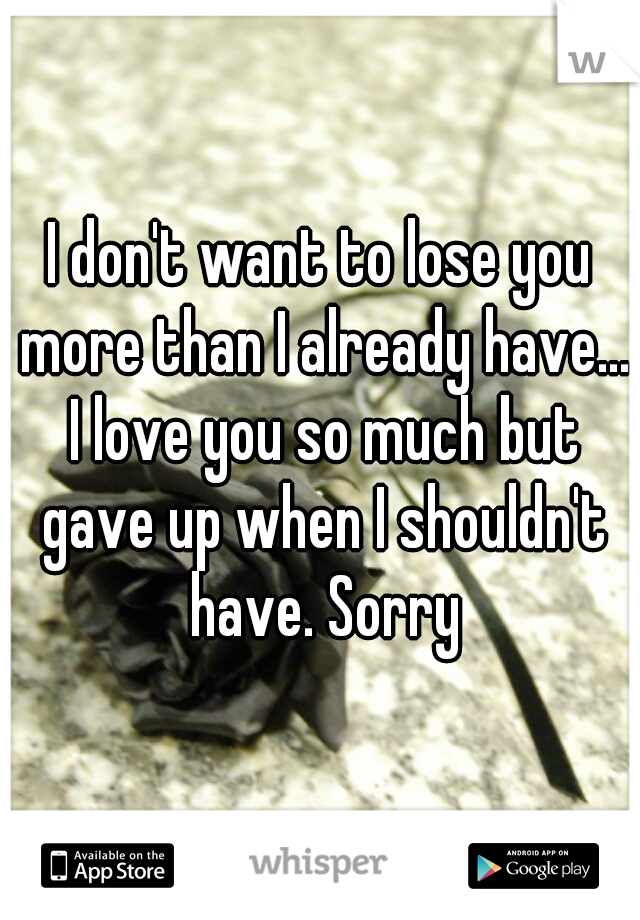 I don't want to lose you more than I already have... I love you so much but gave up when I shouldn't have. Sorry