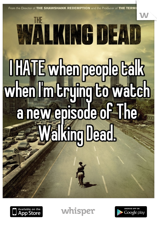 I HATE when people talk when I'm trying to watch a new episode of The Walking Dead.
