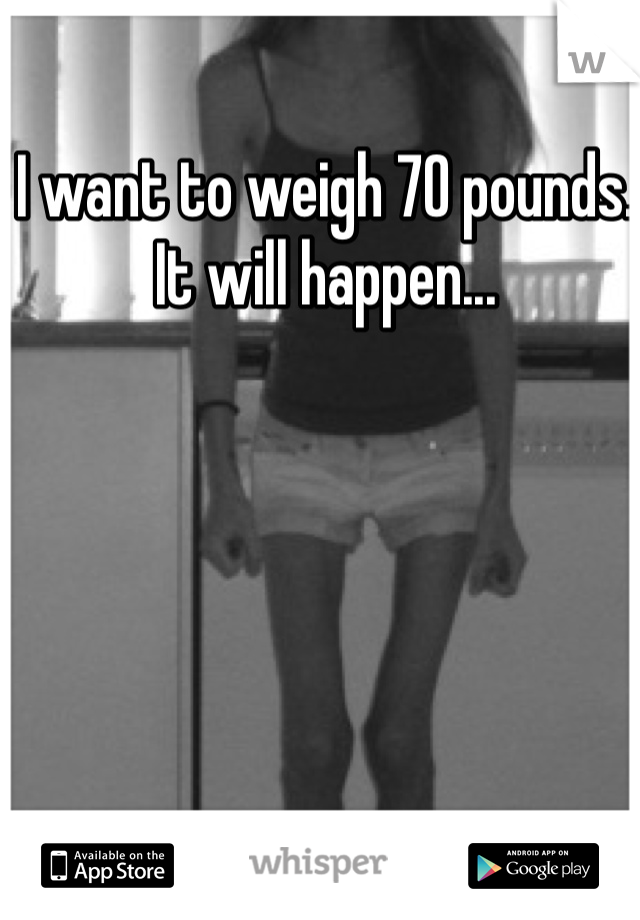 I want to weigh 70 pounds. It will happen...