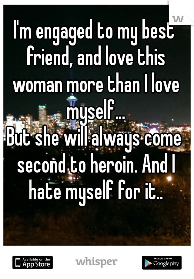 I'm engaged to my best friend, and love this woman more than I love myself...  But she will always come second to heroin. And I hate myself for it..