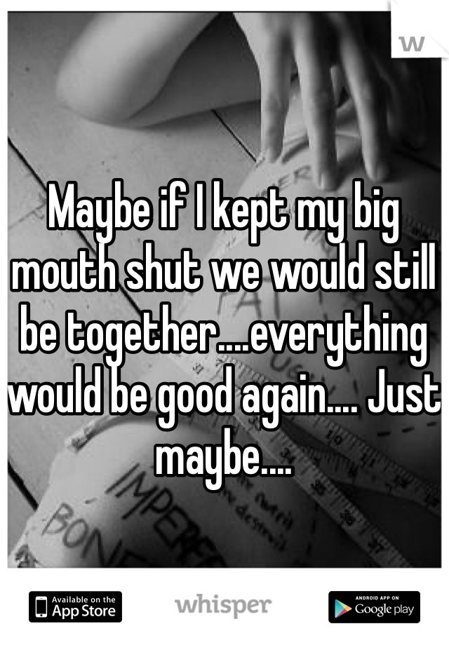 Maybe if I kept my big mouth shut we would still be together....everything would be good again.... Just maybe....